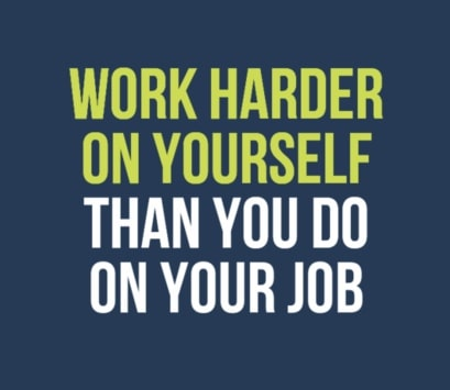 work harder on yourslef than you do on your job
